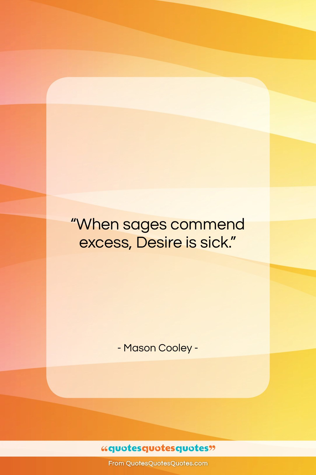 """Mason Cooley quote: """"When sages commend excess,…""""- at QuotesQuotesQuotes.com"""
