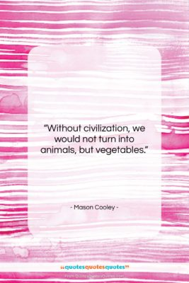"""Mason Cooley quote: """"Without civilization, we would not turn into…""""- at QuotesQuotesQuotes.com"""