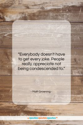 """Matt Groening quote: """"Everybody doesn't have to get every joke….""""- at QuotesQuotesQuotes.com"""