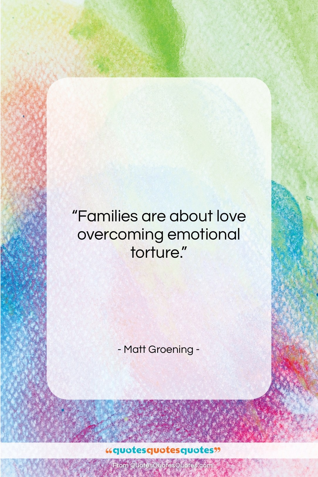 """Matt Groening quote: """"Families are about love overcoming emotional torture….""""- at QuotesQuotesQuotes.com"""