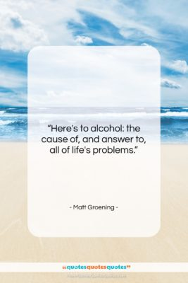 """Matt Groening quote: """"Here's to alcohol: the cause of, and…""""- at QuotesQuotesQuotes.com"""