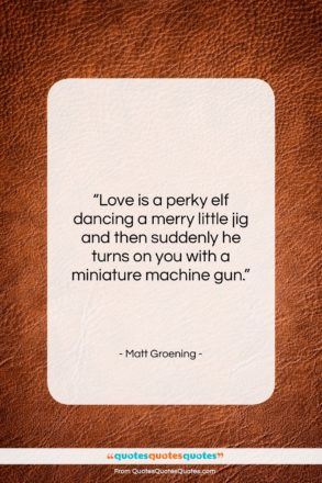 """Matt Groening quote: """"Love is a perky elf dancing a…""""- at QuotesQuotesQuotes.com"""