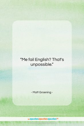 """Matt Groening quote: """"Me fail English? That's unpossible….""""- at QuotesQuotesQuotes.com"""