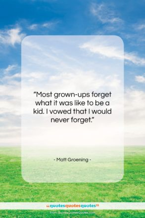 """Matt Groening quote: """"Most grown-ups forget what it was like…""""- at QuotesQuotesQuotes.com"""
