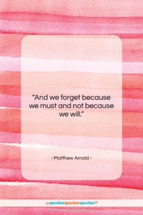 """Matthew Arnold quote: """"And we forget because we must and…""""- at QuotesQuotesQuotes.com"""