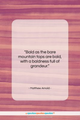 """Matthew Arnold quote: """"Bald as the bare mountain tops are…""""- at QuotesQuotesQuotes.com"""