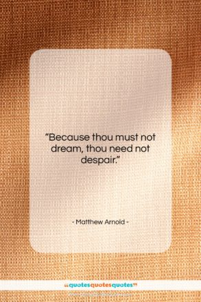 """Matthew Arnold quote: """"Because thou must not dream, thou need…""""- at QuotesQuotesQuotes.com"""