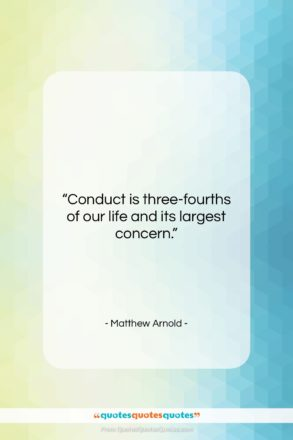 """Matthew Arnold quote: """"Conduct is three-fourths of our life and…""""- at QuotesQuotesQuotes.com"""