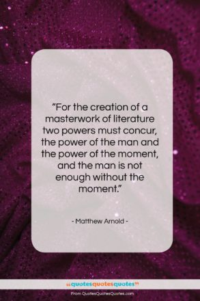 """Matthew Arnold quote: """"For the creation of a masterwork of…""""- at QuotesQuotesQuotes.com"""