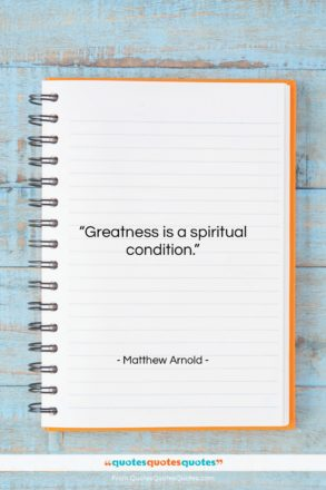 """Matthew Arnold quote: """"Greatness is a spiritual condition…""""- at QuotesQuotesQuotes.com"""