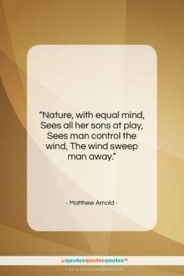 """Matthew Arnold quote: """"Nature, with equal mind, Sees all her…""""- at QuotesQuotesQuotes.com"""