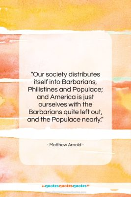 """Matthew Arnold quote: """"Our society distributes itself into Barbarians, Philistines…""""- at QuotesQuotesQuotes.com"""