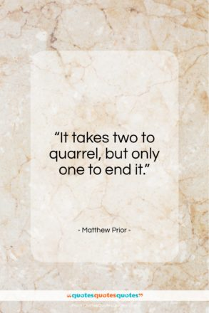 "Matthew Prior quote: ""It takes two to quarrel, but only…""- at QuotesQuotesQuotes.com"