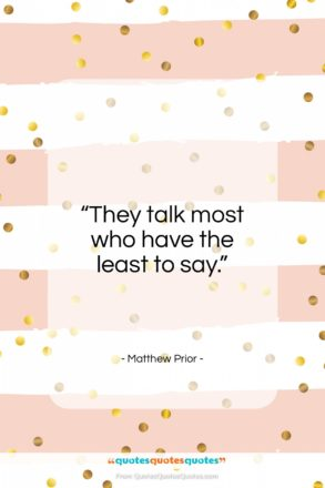"""Matthew Prior quote: """"They talk most who have the least…""""- at QuotesQuotesQuotes.com"""