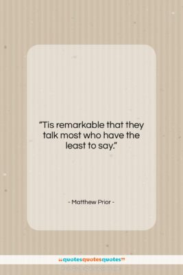 "Matthew Prior quote: ""Tis remarkable that they talk most who…""- at QuotesQuotesQuotes.com"