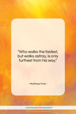 "Matthew Prior quote: ""Who walks the fastest, but walks astray,…""- at QuotesQuotesQuotes.com"
