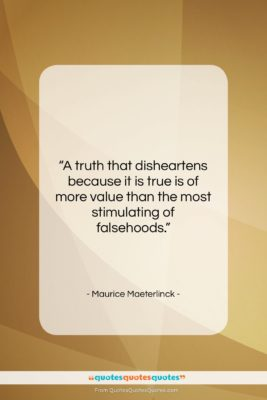 """Maurice Maeterlinck quote: """"A truth that disheartens because it is…""""- at QuotesQuotesQuotes.com"""