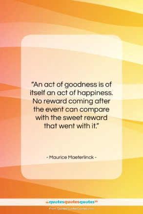"""Maurice Maeterlinck quote: """"An act of goodness is of itself…""""- at QuotesQuotesQuotes.com"""