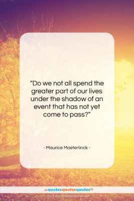"""Maurice Maeterlinck quote: """"Do we not all spend the greater…""""- at QuotesQuotesQuotes.com"""