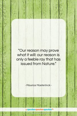 """Maurice Maeterlinck quote: """"Our reason may prove what it will:…""""- at QuotesQuotesQuotes.com"""