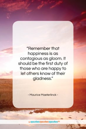 """Maurice Maeterlinck quote: """"Remember that happiness is as contagious as…""""- at QuotesQuotesQuotes.com"""