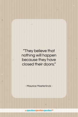 """Maurice Maeterlinck quote: """"They believe that nothing will happen because…""""- at QuotesQuotesQuotes.com"""
