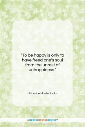 """Maurice Maeterlinck quote: """"To be happy is only to have…""""- at QuotesQuotesQuotes.com"""