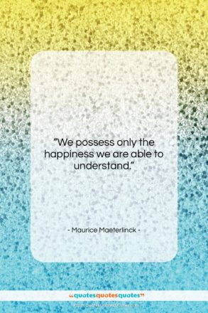 """Maurice Maeterlinck quote: """"We possess only the happiness we are…""""- at QuotesQuotesQuotes.com"""