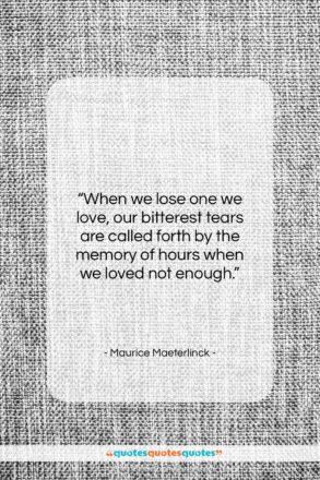"""Maurice Maeterlinck quote: """"When we lose one we love, our…""""- at QuotesQuotesQuotes.com"""