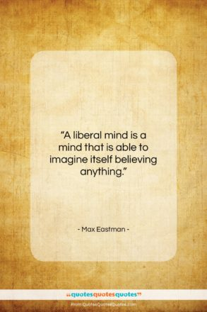 """Max Eastman quote: """"A liberal mind is a mind that…""""- at QuotesQuotesQuotes.com"""
