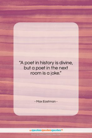 """Max Eastman quote: """"A poet in history is divine, but…""""- at QuotesQuotesQuotes.com"""