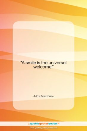 """Max Eastman quote: """"A smile is the universal welcome….""""- at QuotesQuotesQuotes.com"""