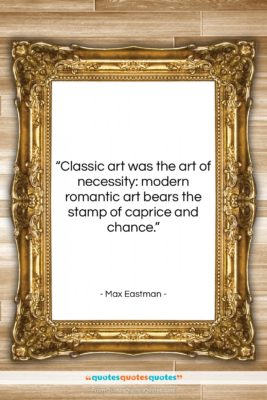 """Max Eastman quote: """"Classic art was the art of necessity:…""""- at QuotesQuotesQuotes.com"""
