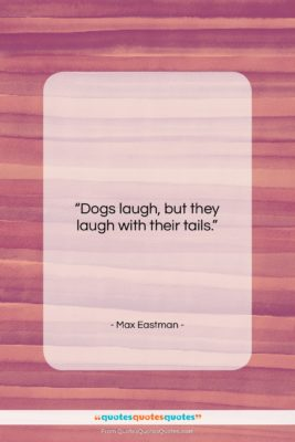 "Max Eastman quote: ""Dogs laugh, but they laugh with their…""- at QuotesQuotesQuotes.com"
