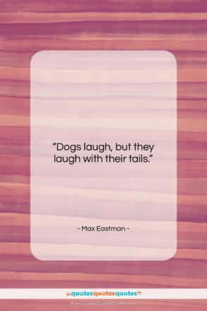 """Max Eastman quote: """"Dogs laugh, but they laugh with their…""""- at QuotesQuotesQuotes.com"""