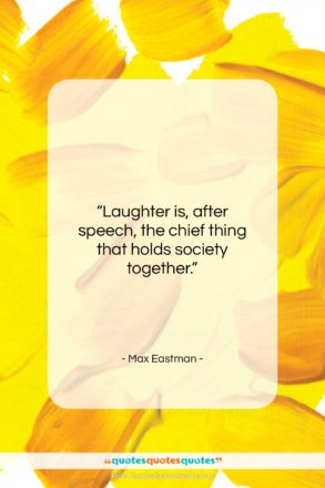 """Max Eastman quote: """"Laughter is, after speech, the chief thing…""""- at QuotesQuotesQuotes.com"""
