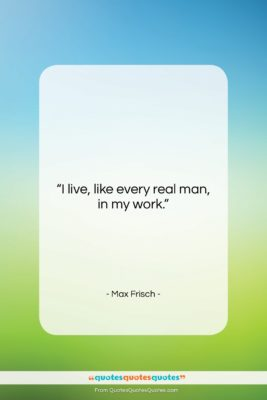 """Max Frisch quote: """"I live, like every real man, in…""""- at QuotesQuotesQuotes.com"""