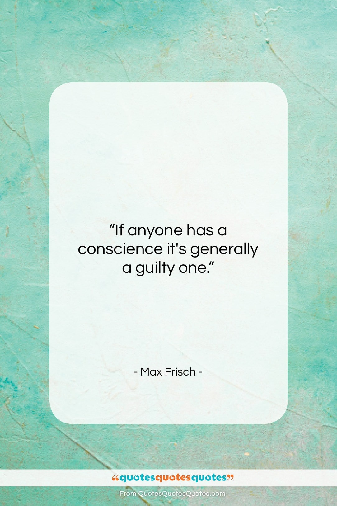 """Max Frisch quote: """"If anyone has a conscience it's generally…""""- at QuotesQuotesQuotes.com"""