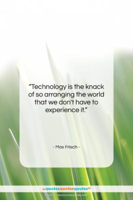 """Max Frisch quote: """"Technology is the knack of so arranging…""""- at QuotesQuotesQuotes.com"""