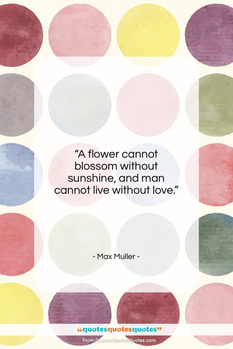 """Max Muller quote: """"A flower cannot blossom without sunshine, and…""""- at QuotesQuotesQuotes.com"""