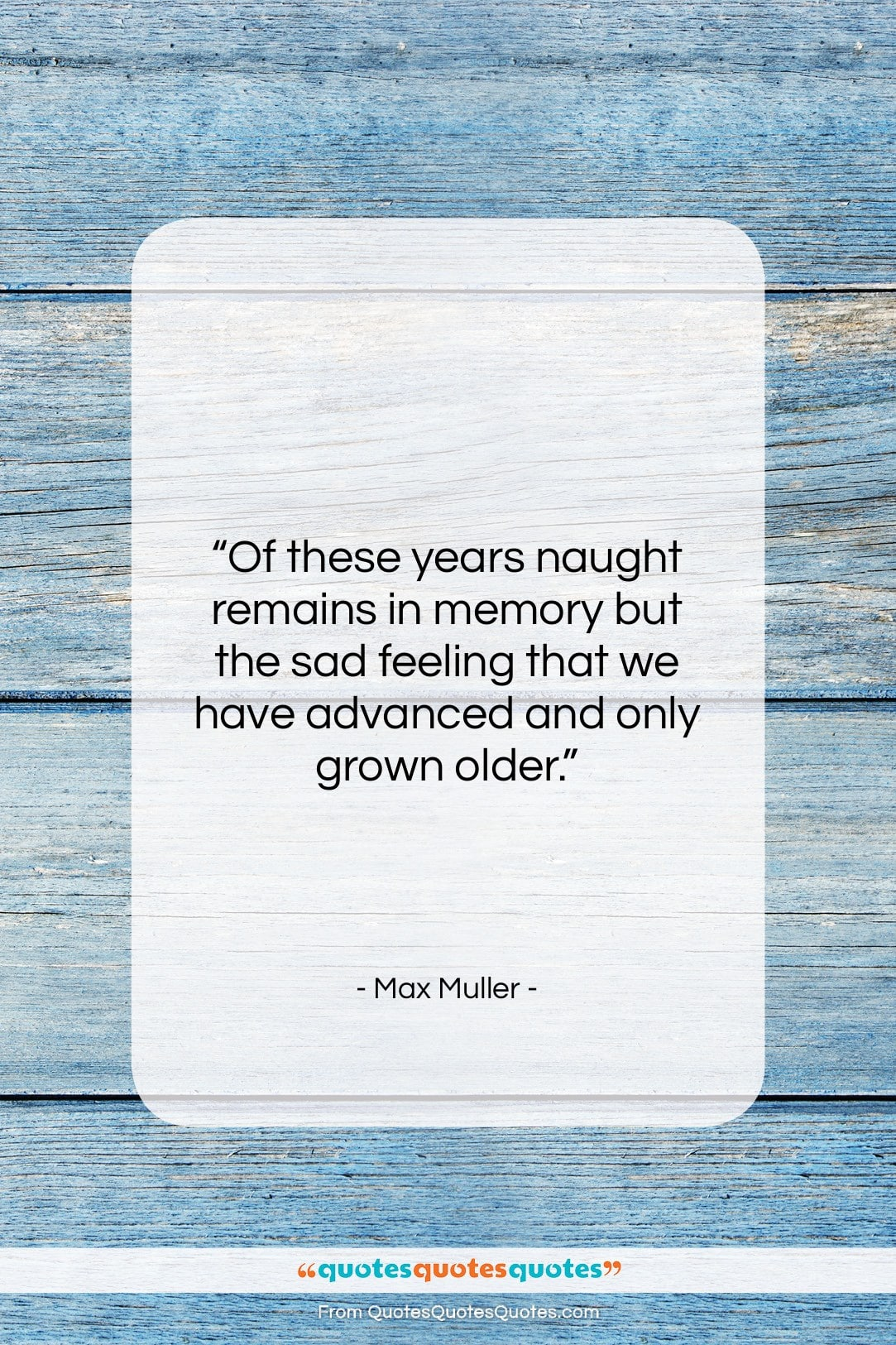 """Max Muller quote: """"Of these years naught remains in memory…""""- at QuotesQuotesQuotes.com"""