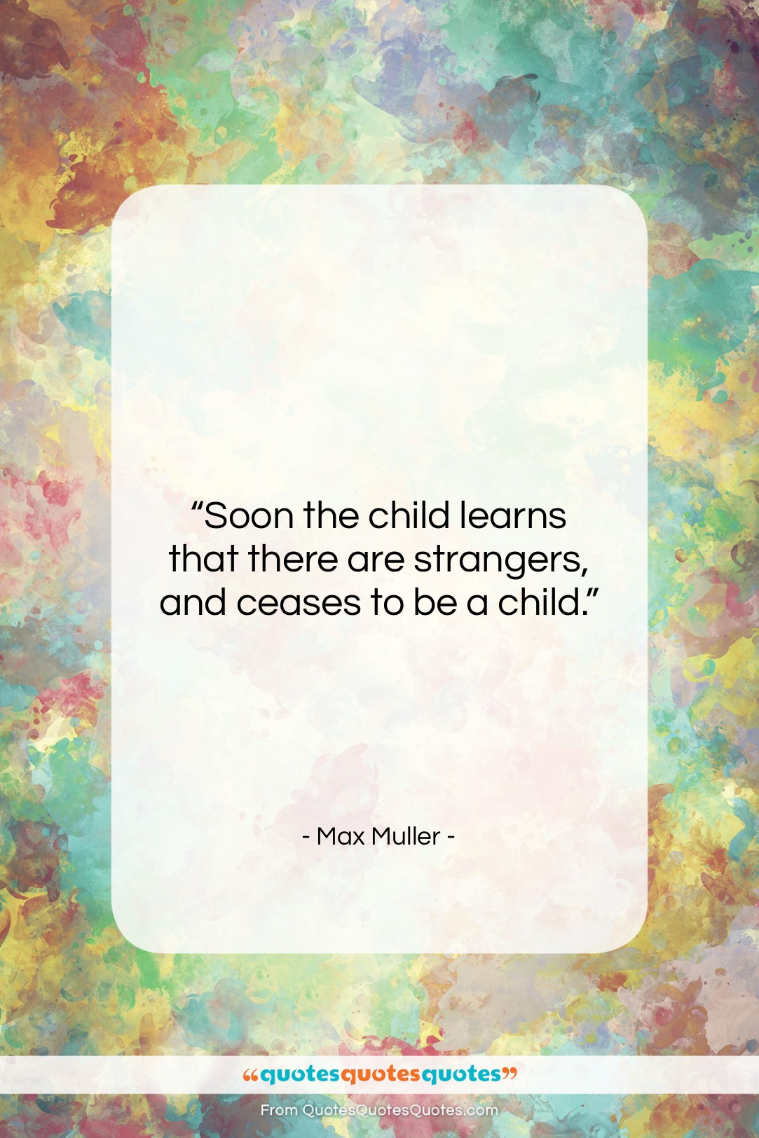 """Max Muller quote: """"Soon the child learns that there are…""""- at QuotesQuotesQuotes.com"""