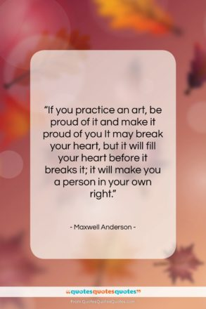 """Maxwell Anderson quote: """"If you practice an art, be proud…""""- at QuotesQuotesQuotes.com"""