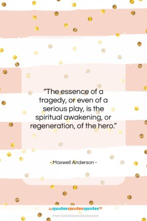 """Maxwell Anderson quote: """"The essence of a tragedy, or even…""""- at QuotesQuotesQuotes.com"""
