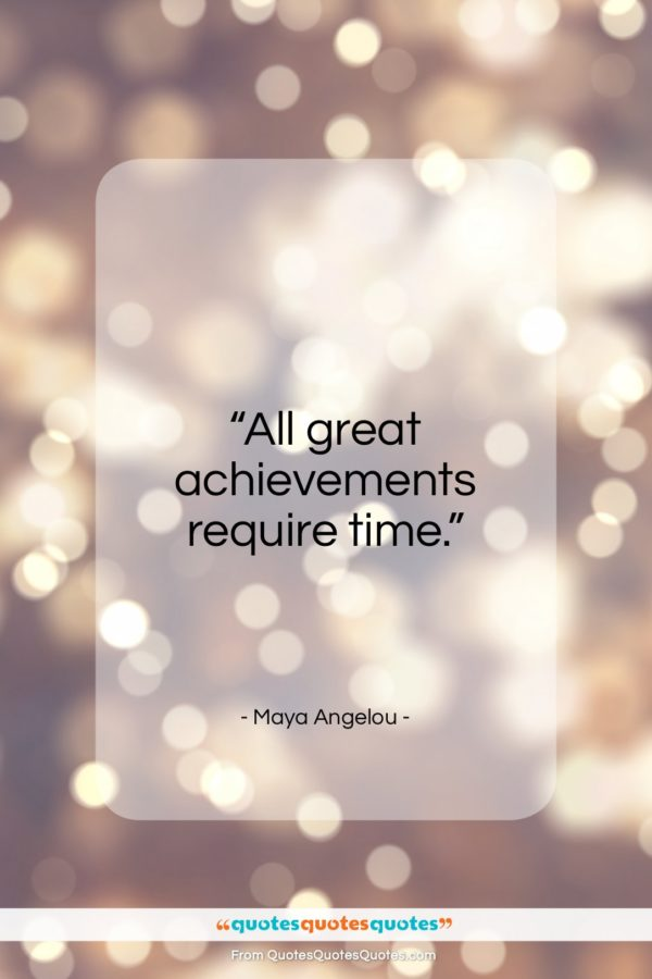 "Maya Angelou quote: ""All great achievements require time…""- at QuotesQuotesQuotes.com"