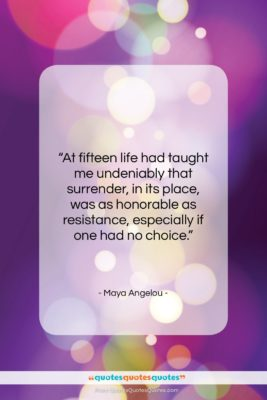 "Maya Angelou quote: ""At fifteen life had taught me undeniably…""- at QuotesQuotesQuotes.com"