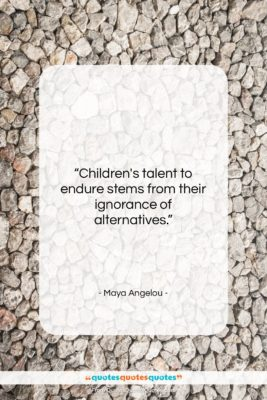 """Maya Angelou quote: """"Children's talent to endure stems from their…""""- at QuotesQuotesQuotes.com"""