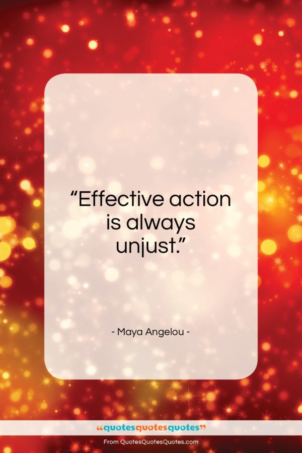 "Maya Angelou quote: ""Effective action is always unjust…""- at QuotesQuotesQuotes.com"