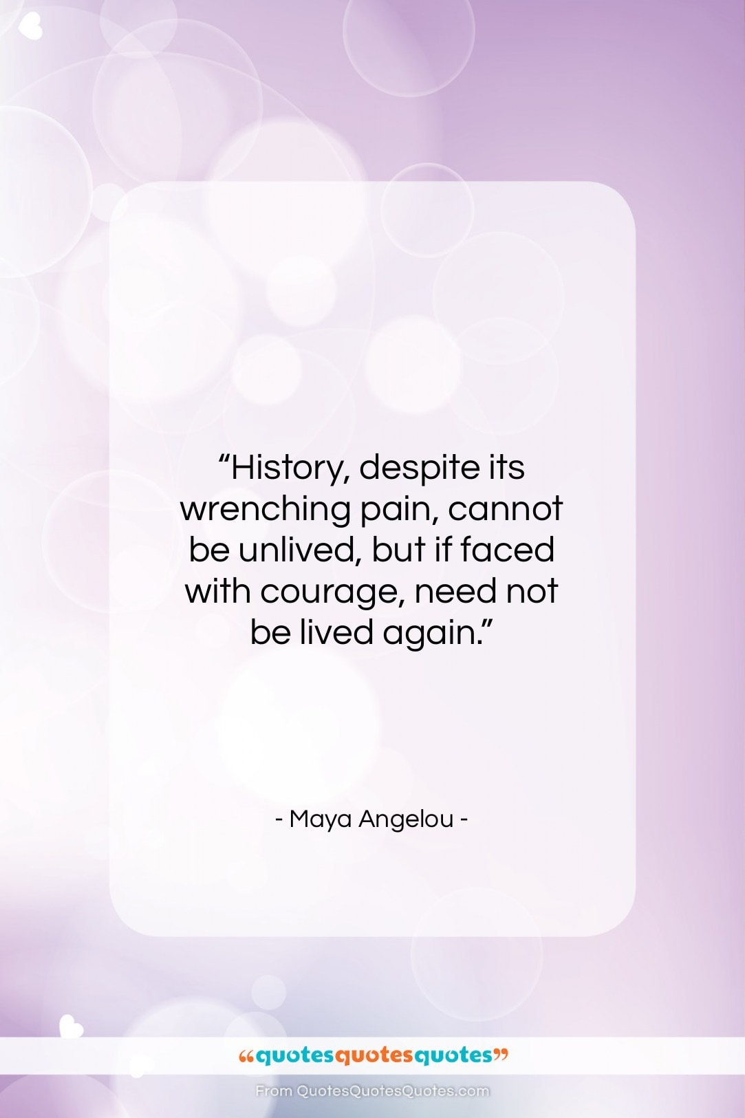 """Maya Angelou quote: """"History, despite its wrenching pain, cannot be…""""- at QuotesQuotesQuotes.com"""