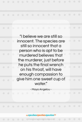 """Maya Angelou quote: """"I believe we are still so innocent….""""- at QuotesQuotesQuotes.com"""